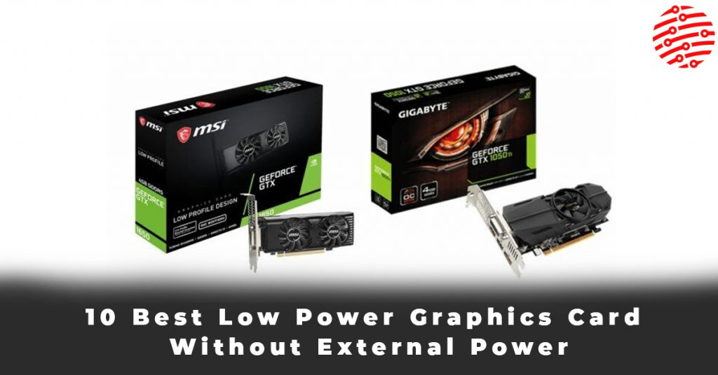 10 Best Low Power Graphics Card Without External Power