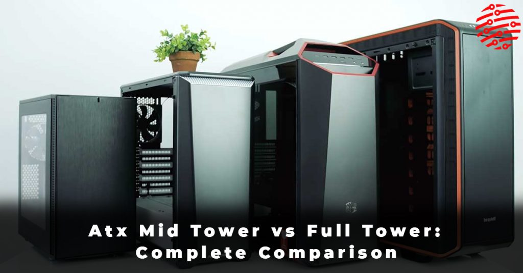 Atx Mid Tower vs Full Tower Complete Comparison