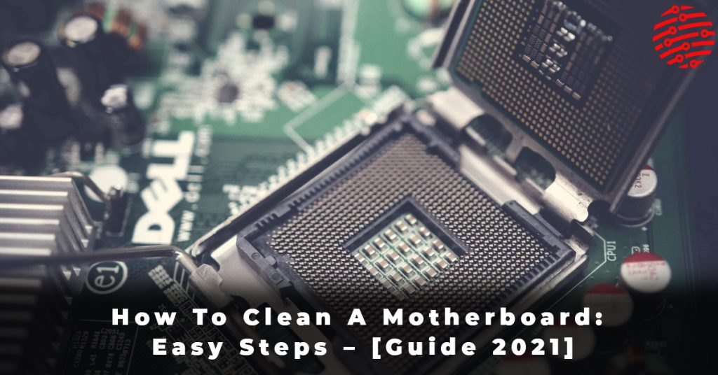 How To Clean A Motherboard Easy Steps – [Guide 2021]