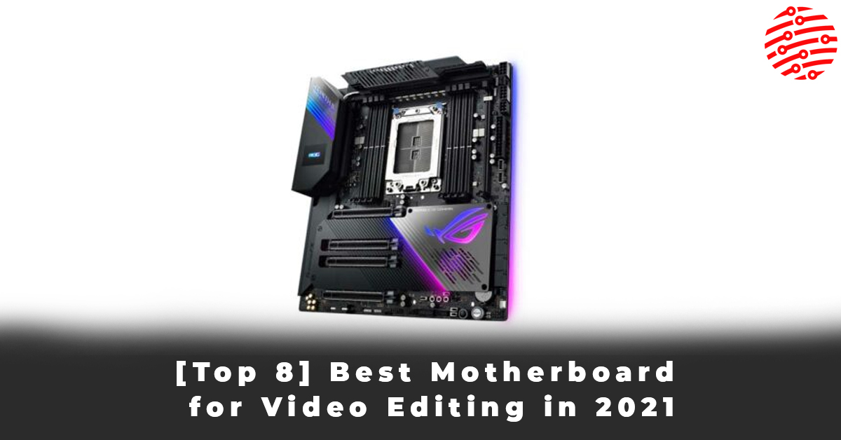 [Top 8] Best Motherboard for Video Editing in 2021