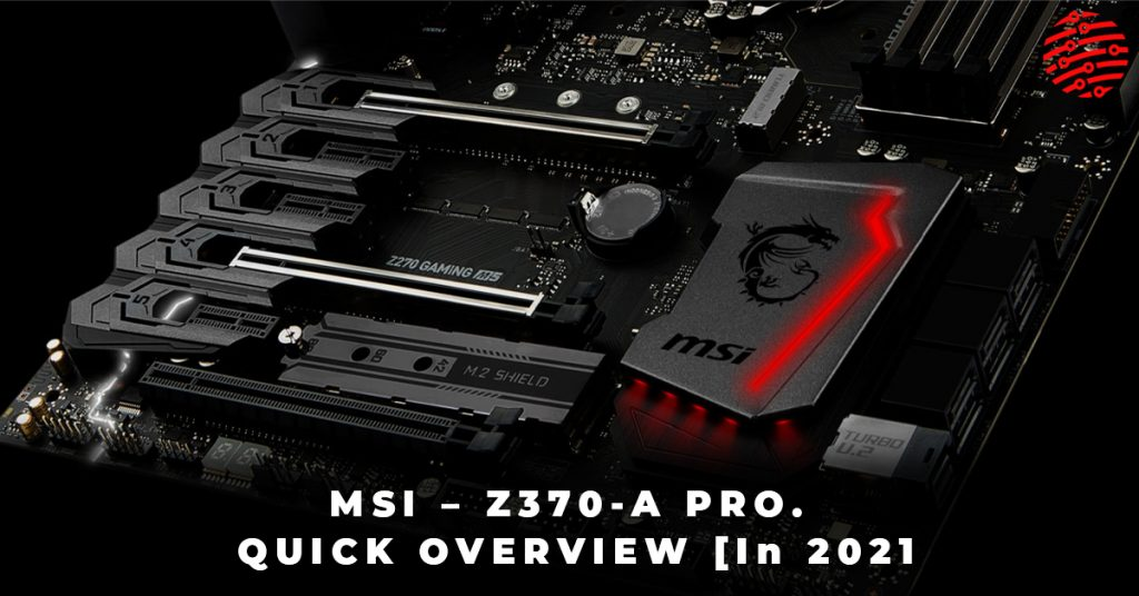 MSI – Z370-A PRO. QUICK OVERVIEW [In 2021]