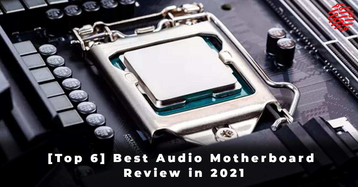 [Top 6] Best Audio Motherboard Review in 2021