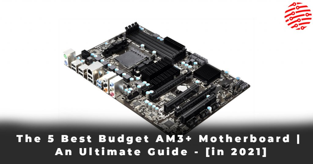 The 5 Best Budget AM3+ Motherboard An Ultimate Guide - [in 2021]